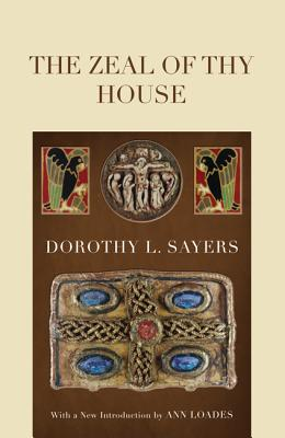 The Zeal of Thy House - Sayers, Dorothy L, and Loades, Ann (Introduction by)