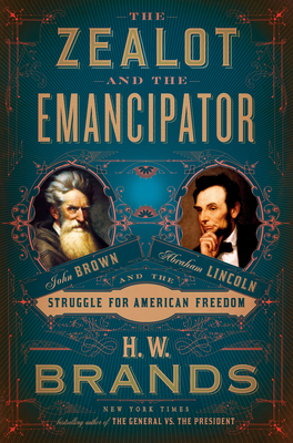 The Zealot and the Emancipator: John Brown, Abraham Lincoln, and the Struggle for American Freedom - Brands, H W