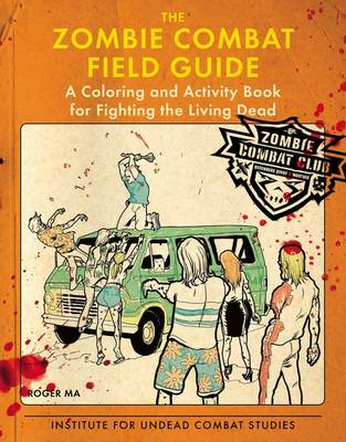 The Zombie Combat Field Guide: A Coloring and Activity Book for Fighting the Living Dead - Ma, Roger