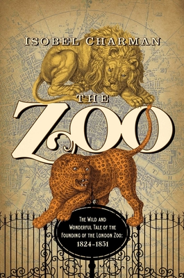 The Zoo: The Wild and Wonderful Tale of the Founding of London Zoo: 1826-1851 - Charman, Isobel