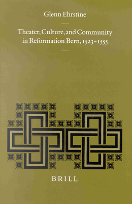Theater, Culture, and Community in Reformation Bern, 1523-1555 - Ehrstine, Glenn