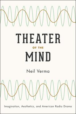 Theater of the Mind: Imagination, Aesthetics, and American Radio Drama - Verma, Neil