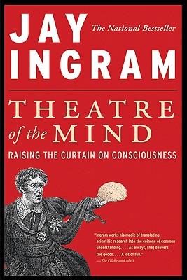 Theatre of the Mind: Raising the Curtain on Consciousness - Ingram, Jay