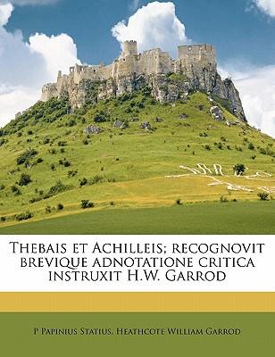 Thebais Et Achilleis; Recognovit Brevique Adnotatione Critica Instruxit H.W. Garrod - Statius, P Papinius, and Garrod, Heathcote William