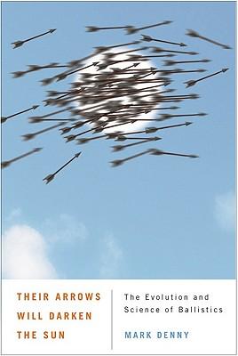Their Arrows Will Darken the Sun: The Evolution and Science of Ballistics - Denny, Mark, Professor