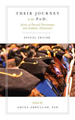 Their Journey to the PhD: Special Edition: Stories of Personal Perseverance and Academic Achievement - Abdullah Phd, Amina