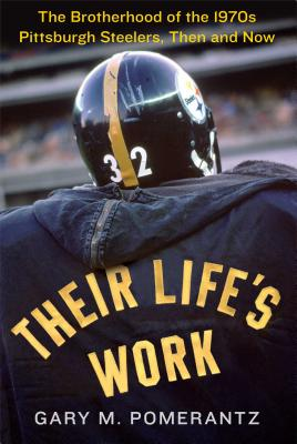 Their Life's Work: The Brotherhood of the 1970s Pittsburgh Steelers, Then and Now - Pomerantz, Gary M