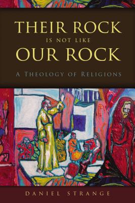 Their Rock Is Not Like Our Rock: A Theology of Religions - Strange, Daniel