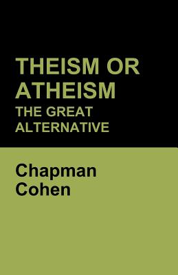 Theism or Atheism: The Great Alternative - Cohen, Chapman
