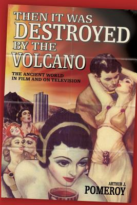 Then It Was Destroyed by the Volcano: The Ancient World in Film and on Television - Pomeroy, Arthur J