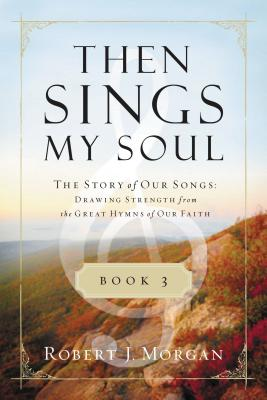 Then Sings My Soul, Book 3: The Story of Our Songs: Drawing Strength from the Great Hymns of Our Faith - Morgan, Robert J