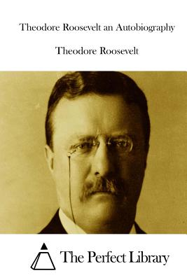 Theodore Roosevelt an Autobiography - Roosevelt, Theodore, and The Perfect Library (Editor)