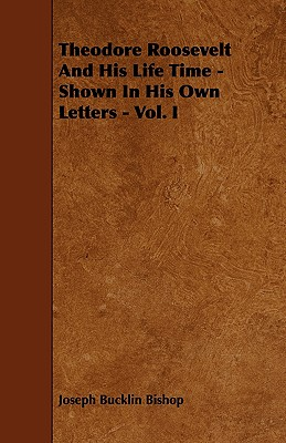 Theodore Roosevelt and His Life Time - Shown in His Own Letters - Vol. I - Bishop, Joseph Bucklin 1847