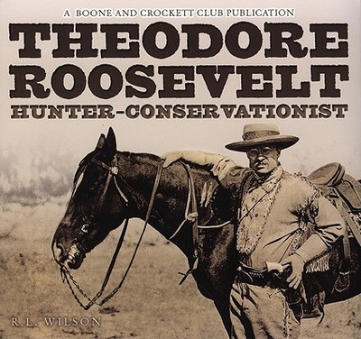 Theodore Roosevelt Hunter-Conservationist - Wilson, R L, and Roosevelt, Archibald (Preface by), and Milius, John (Foreword by)
