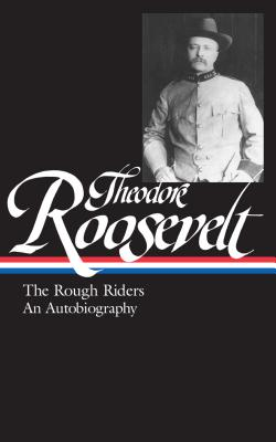 Theodore Roosevelt: The Rough Riders, an Autobiography - Roosevelt, Theodore, and Auchincloss, Louis (Editor)