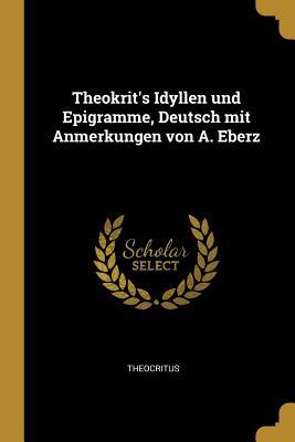 Theokrit's Idyllen Und Epigramme, Deutsch Mit Anmerkungen Von A. Eberz - Theocritus