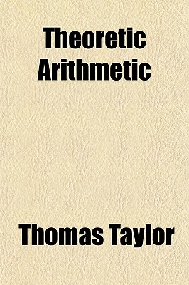 Theoretic Arithmetic; In Three Books Containing the Substance of All That Has Been Written on This Subject by Theo of Smyrna, Nicomachus, Iamblichus, and Boetius - Taylor, Thomas
