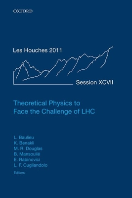 Theoretical Physics to Face the Challenge of LHC: Lecture Notes of the Les Houches Summer School: Volume 97, August 2011 - Baulieu, Laurent (Editor), and Benakli, Karim (Editor), and Douglas, Michael R. (Editor)