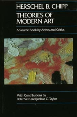 Theories of Modern Art: A Source Book by Artists and Critics - Chipp, Herschel B, and Selz, Peter (Contributions by), and Taylor, Joshua C (Contributions by)