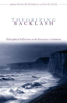Theorizing Backlash: Philosophical Reflections on the Resistance to Feminism - Superson, Anita M (Editor), and Cudd, Ann E (Editor), and Burgess-Jackson, Keith (Contributions by)