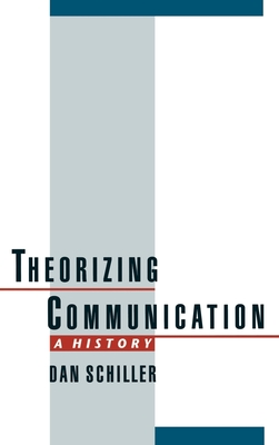 Theorizing Communication: A History - Schiller, Dan