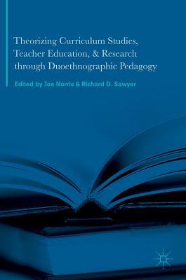 Theorizing Curriculum Studies, Teacher Education, and Research Through Duoethnographic Pedagogy - Norris, Joe (Editor)