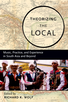 Theorizing the Local: Music, Practice, and Experience in South Asia and Beyond - Wolf, Richard (Editor)