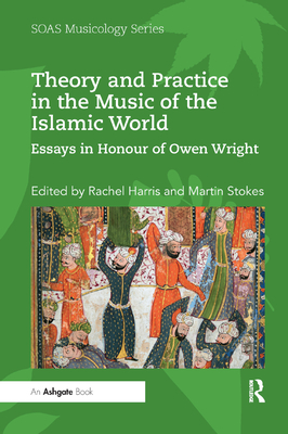 Theory and Practice in the Music of the Islamic World: Essays in Honour of Owen Wright - Harris, Rachel (Editor), and Stokes, Martin (Editor)