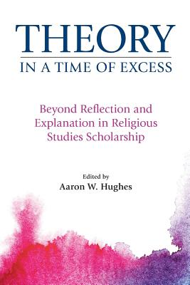 Theory in a Time of Excess: Beyond Reflection and Explanation in Religious Studies Scholarship - Hughes, Aaron W. (Editor)