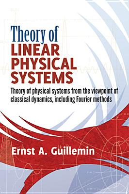 Theory of Linear Physical Systems: Theory of Physical Systems from the Viewpoint of Classical Dynamics, Including Fourier Methods - Guillemin, Ernst A