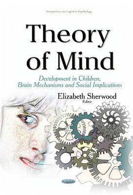 Theory of Mind: Development in Children, Brain Mechanisms & Social Implications - Sherwood, Elizabeth (Editor)