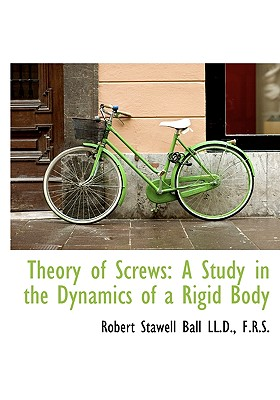 Theory of Screws: A Study in the Dynamics of a Rigid Body - Ball, Robert Stawell