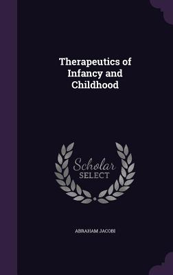 Therapeutics of Infancy and Childhood - Jacobi, Abraham