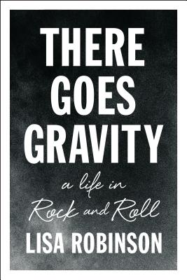 There Goes Gravity: A Life in Rock and Roll - Robinson, Lisa