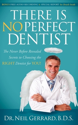 There Is No Perfect Dentist: The Never Before Revealed Secrets to Choosing the Right Dentist for You! - Gerrard, Neil