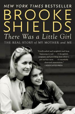 There Was a Little Girl: The Real Story of My Mother and Me - Shields, Brooke