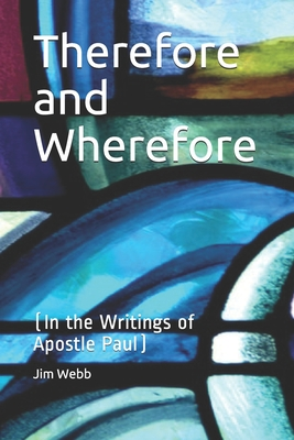 Therefore and Wherefore: In the Writings of Apostle Paul - Webb, Jim