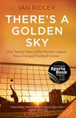 There's a Golden Sky: How Twenty Years of the Premier League Have Changed Football Forever - Ridley, Ian