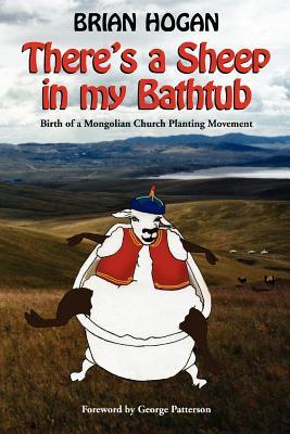 Theres a Sheep in My Bathtub: Birth of a Mongolian Church Planting Movement - Hogan, Brian
