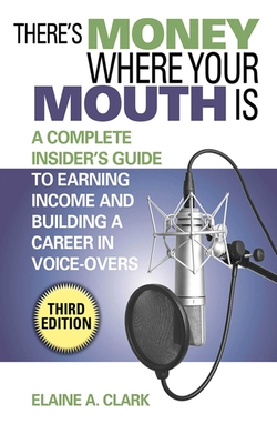 There's Money Where Your Mouth Is: An Insider's Guide to Earning Income and Building a Career in Voice-Overs - Clark, Elaine A