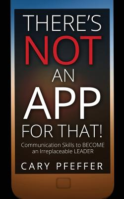 There's Not an App for That: Communication Skills to Become an Irreplaceable Leader - Pfeffer, Cary