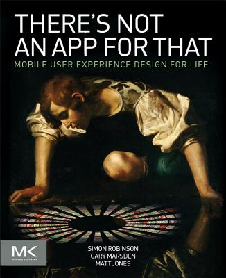 There's Not an App for That: Mobile User Experience Design for Life - Robinson, Simon