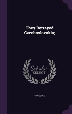 They Betrayed Czechoslovakia; - George, Gj