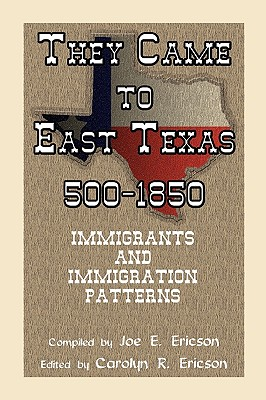 They Came to East Texas, 500-1850, Immigrants and Immigration Patterns - Ericson, Joe E, and Ericson, Carolyn Reeves