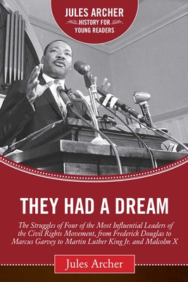 They Had a Dream: The Struggles of Four of the Most Influential Leaders of the Civil Rights Movement, from Frederick Douglass to Marcus Garvey to Martin Luther King Jr. and Malcolm X - Archer, Jules