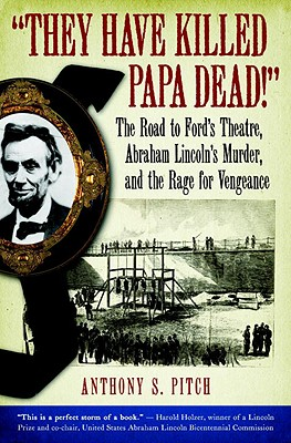 They Have Killed Papa Dead!: The Road to Ford's Theatre, Abraham Lincoln's Murder, and the Rage for Vengeance - Pitch, Anthony S