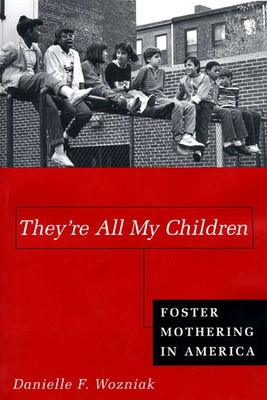 They're All My Children: Foster Mothering in America - Wozniak, Danielle
