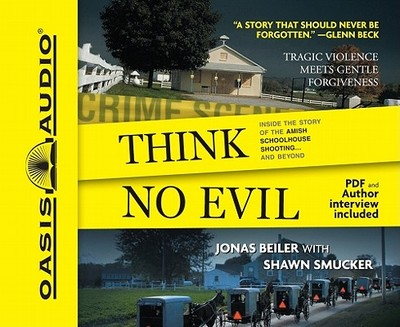 Think No Evil: Inside the Story of the Amish Schoolhouse Shooting... and Beyond - Beiler, Jonas, and Smucker, Shawn, and Dolan, Kelly Ryan (Read by)