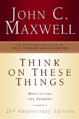 Think on These Things: Meditations for Leaders; 25th Anniversary Edition - Maxwell, John C, and Beacon Hill Press (Creator)