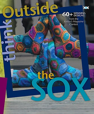 Think Outside the Sox: 60+ Winning Designs from the Knitter's Magazine Contest - Rowley, Elaine (Editor), and Xenakis, Alexis (Photographer)